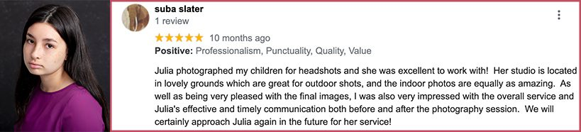 Julia photographed my children for headshots and she was excellent to work with! Her studio is located in lovely grounds which are great for outdoor shots, and the indoor photos are equally as amazing. As well as being very pleased with the final images, I was also very impressed with the overall service and Julia's effective and timely communication both before and after the photography session. We will certainly approach Julia again in the future for her service!