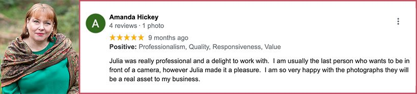 Julia was really professional and a delight to work with. I am usually the last person who wants to be in front of a camera, however Julia made it a pleasure. I am so very happy with the photographs they will be a real asset to my business.