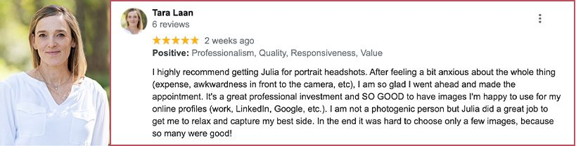 I highly recommend getting Julia for portrait headshots. After feeling a bit anxious about the whole thing (expense, awkwardness in front to the camera, etc), I am so glad I went ahead and made the appointment. It's a great professional investment and SO GOOD to have images I'm happy to use for my online profiles (work, LinkedIn, Google, etc.). I am not a photogenic person but Julia did a great job to get me to relax and capture my best side. In the end it was hard to choose only a few images, because so many were good!